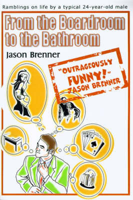 From the Boardroom to the Bathroom: Ramblings on Life by a Typical 24-Year-Old Male by Jason Brenner