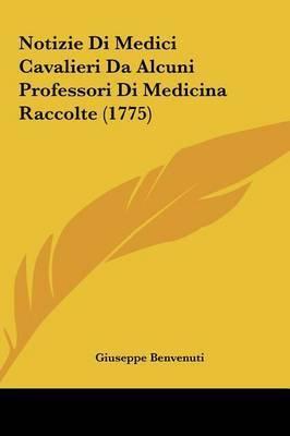 Notizie Di Medici Cavalieri Da Alcuni Professori Di Medicina Raccolte (1775) by Giuseppe Benvenuti