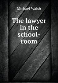 The Lawyer in the School-Room by Michael Walsh