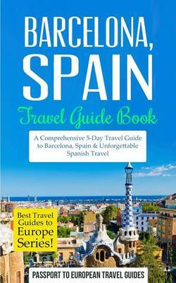 Barcelona: Barcelona, Spain: Travel Guide Book-A Comprehensive 5-Day Travel Guide to Barcelona, Spain & Unforgettable Spanish Travel by Passport to European Travel Guides image