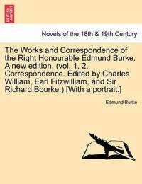 The Works and Correspondence of the Right Honourable Edmund Burke. a New Edition. (Vol. 1, 2. Correspondence. Edited by Charles William, Earl Fitzwill by Edmund Burke