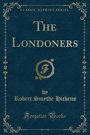 The Londoners (Classic Reprint) by Robert Smythe Hichens