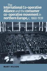 The International Co-Operative Alliance and the Consumer Co-Operative Movement in Northern Europe, c. 1860-1939 by Mary Hilson