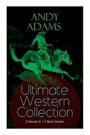 ANDY ADAMS Ultimate Western Collection - 5 Novels & 14 Short Stories by Andy Adams