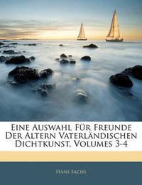 Eine Auswahl Fr Freunde Der Altern Vaterlndischen Dichtkunst, Volumes 3-4 by Hans Sachs