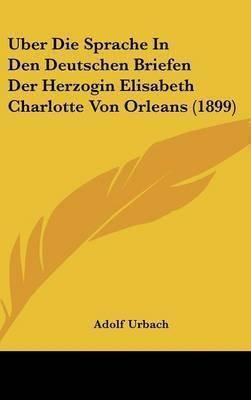 Uber Die Sprache in Den Deutschen Briefen Der Herzogin Elisabeth Charlotte Von Orleans (1899) by Adolf Urbach