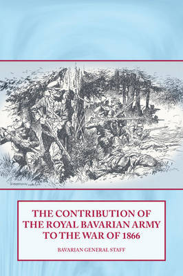The Contribution of the Royal Bavarian Army to the War of 1866 by Bavarian General Staff