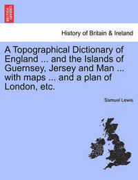 A Topographical Dictionary of England ... and the Islands of Guernsey, Jersey and Man ... with Maps ... and a Plan of London, Etc. by Samuel Lewis