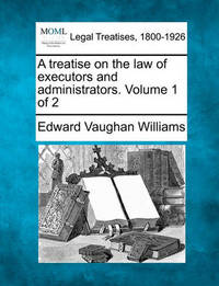 A Treatise on the Law of Executors and Administrators. Volume 1 of 2 by Edward Vaughan Williams