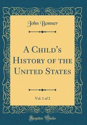 A Child's History of the United States, Vol. 1 of 2 (Classic Reprint) by John Bonner image