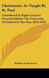 Christianity As Taught By St. Paul: Considered In Eight Lectures Preached Before The University Of Oxford In The Year 1870 (1870) by William Josiah Irons image