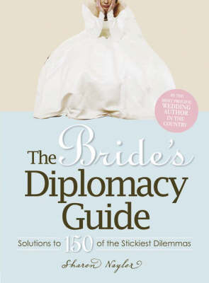 The Bride's Diplomacy Guide: Solutions to 150 of the Stickiest Dilemmas by Sharon Naylor