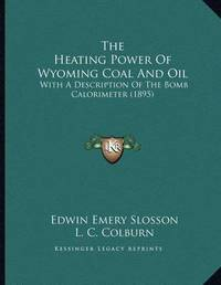 The Heating Power of Wyoming Coal and Oil: With a Description of the Bomb Calorimeter (1895) by Edwin Emery Slosson