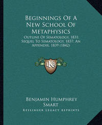 Beginnings of a New School of Metaphysics: Outline of Sematology, 1831; Sequel to Sematology, 1837; An Appendix, 1839 (1842) by Benjamin Humphrey Smart