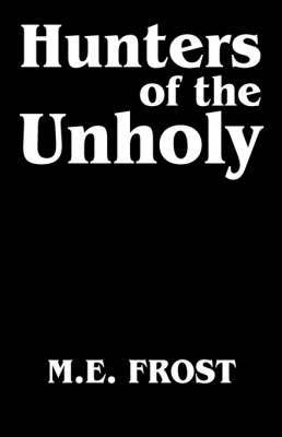 Hunters of the Unholy by M. E. Frost