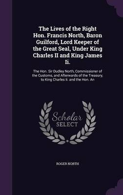 The Lives of the Right Hon. Francis North, Baron Guilford, Lord Keeper of the Great Seal, Under King Charles II and King James II. by Roger North