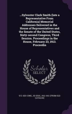...Sylvester Clark Smith (Late a Representative from California) Memorial Addresses Delivered in the House of Representatives and the Senate of the United States, Sixty-Second Congress, Third Session. Proceedings in the House, February 23, 1913. Proceedin image