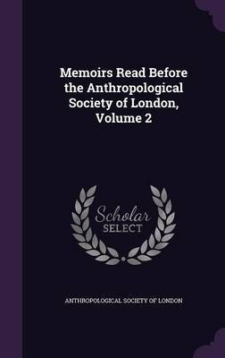 Memoirs Read Before the Anthropological Society of London, Volume 2