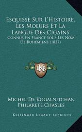 Esquisse Sur L'Histoire, Les Moeurs Et La Langue Des Cigains: Connus En France Sous Les Nom de Bohemiens (1837) by Philarete Chasles
