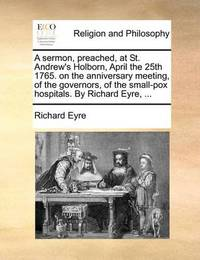 A Sermon, Preached, at St. Andrew's Holborn, April the 25th 1765. on the Anniversary Meeting, of the Governors, of the Small-Pox Hospitals. by Richard Eyre, ... by Richard Eyre image