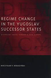 Regime Change in the Yugoslav Successor States by Mieczyslaw P. Boduszynski image