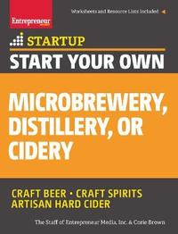 Start Your Own Microbrewery, Distillery, or Cidery by The Staff of Entrepreneur Media