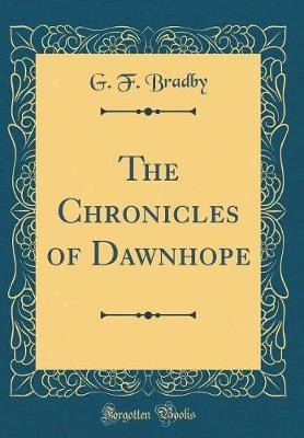 The Chronicles of Dawnhope (Classic Reprint) by G. F. Bradby