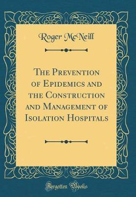 The Prevention of Epidemics and the Construction and Management of Isolation Hospitals (Classic Reprint) by Roger McNeill image