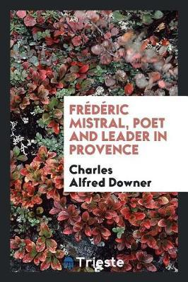 Fr d ric Mistral, Poet and Leader in Provence by Charles Alfred Downer