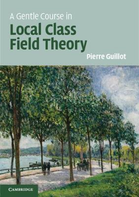 A Gentle Course in Local Class Field Theory by Pierre Guillot