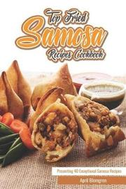 Top Fried Samosa Recipes Cookbook by April Blomgren