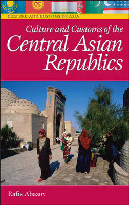 Culture and Customs of the Central Asian Republics by Rafis Abazov