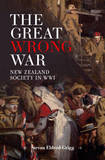 The Great Wrong War: New Zealand Society in WWI by Stevan Eldred-Grigg