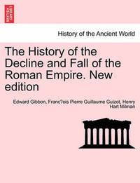 The History of the Decline and Fall of the Roman Empire. New Edition by Edward Gibbon