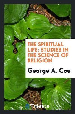 The Spiritual Life, Studies in the Science of Religion by George A Coe