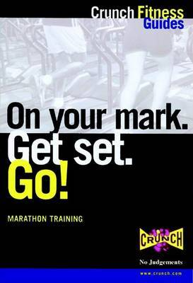 On Your Mark, Get Set, Go!: Training for Your First Marathon by Crunch Fitness Guides