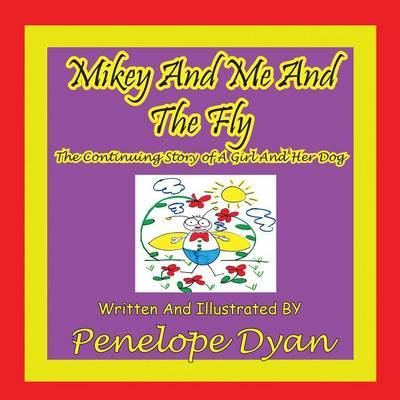 Mikey And Me And The Fly---The Continuing Story Of A Girl And Her Dog by Penelope Dyan