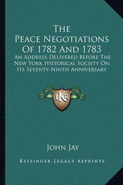 The Peace Negotiations of 1782 and 1783: An Address Delivered Before the New York Historical Society on Its Seventy-Ninth Anniversary by John Jay