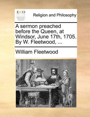 A Sermon Preached Before the Queen, at Windsor, June 17th, 1705. by W. Fleetwood, ... image