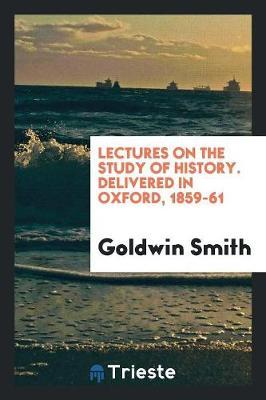 Lectures on the Study of History. Delivered in Oxford, 1859-61 by Goldwin Smith image