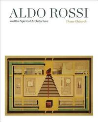Aldo Rossi and the Spirit of Architecture by Diane Ghirardo