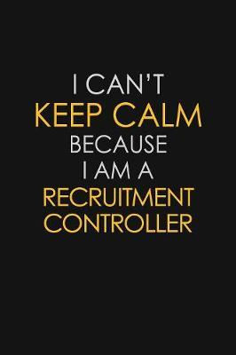 I Can't Keep Calm Because I Am A Recruitment Controller by Blue Stone Publishers
