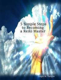 5 Simple Steps to Becoming a Reiki Master by Angie M. Tarighi