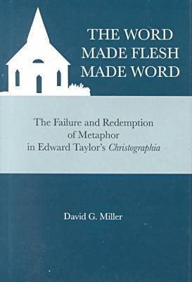 The Word Made Flesh Made Word: Failure and Redemption of Metaphor in Edward Taylor's Christographia by David G. Miller