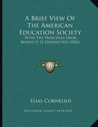 A Brief View of the American Education Society: With the Principles Upon Which It Is Conducted (1826) by Elias Cornelius
