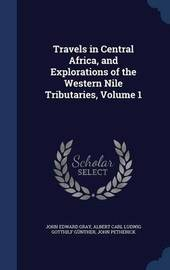 Travels in Central Africa, and Explorations of the Western Nile Tributaries, Volume 1 by John Edward Gray