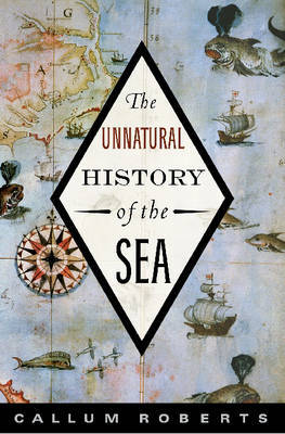 The Unnatural History of the Sea by Dr. Callum Roberts