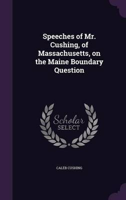 Speeches of Mr. Cushing, of Massachusetts, on the Maine Boundary Question by Caleb Cushing