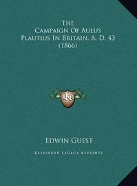 The Campaign of Aulus Plautius in Britain, A. D. 43 (1866) the Campaign of Aulus Plautius in Britain, A. D. 43 (1866) by Edwin Guest