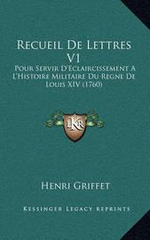 Recueil de Lettres V1: Pour Servir D'Eclaircissement A L'Histoire Militaire Du Regne de Louis XIV (1760) by Henri Griffet